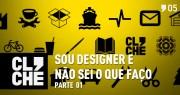Clichecast#05 - Sou designer e não sei o que faço - parte 01