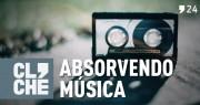 Clichecast#24 – Absorvendo Música