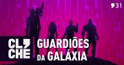 Clichecast#31 – Guardiões da Galáxia