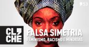 Clichecast#53 - Falsa Simetria, feminismo, racismo e minorias