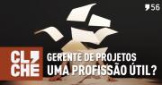 Clichecast#56 – Gerente de projetos uma profissão útil?